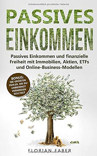 Passives Einkommen: Passives Einkommen und finanzielle Freiheit mit Immobilien, Aktien, ETFs und Online-Business-Modellen