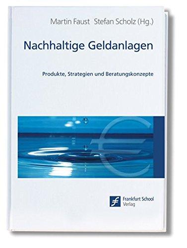 Nachhaltige Geldanlagen: Produkte, Strategien und Beratungskonzepte